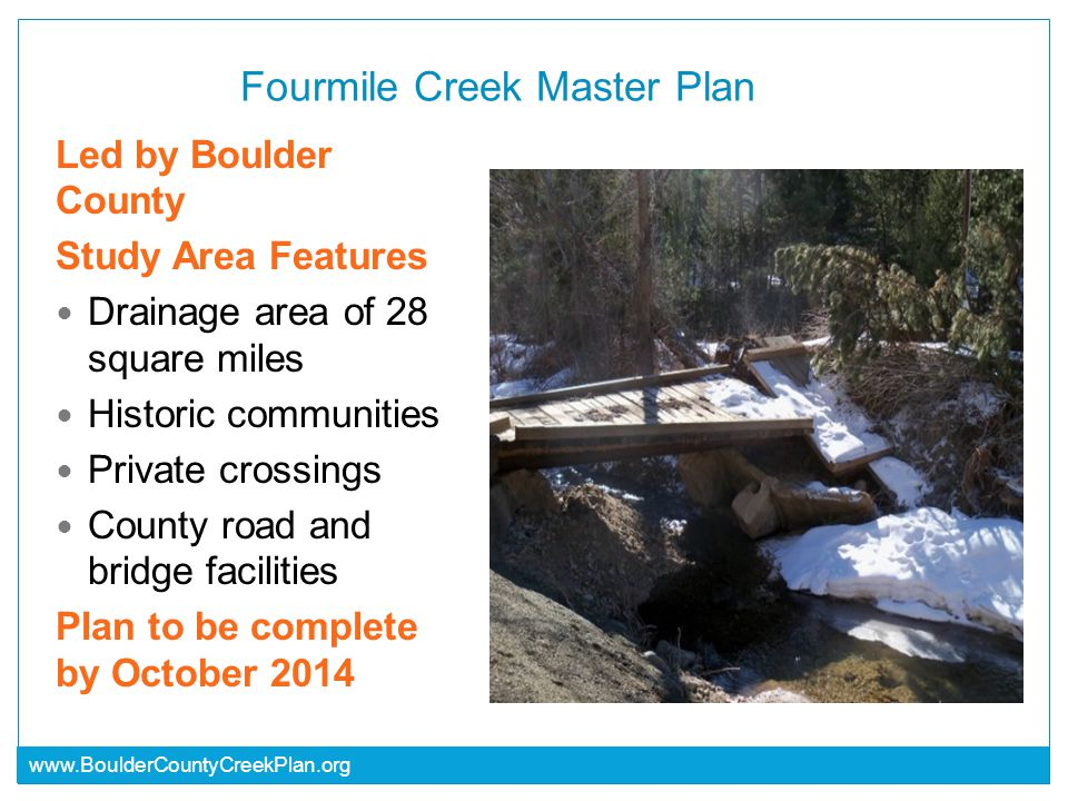 www.BoulderCountyCreekPlan.org Fourmile Creek Master Plan Led by Boulder County Study Area Features Drainage area of 28 square miles Historic communities Private crossings County road and bridge facilities Plan to be complete by October 2014