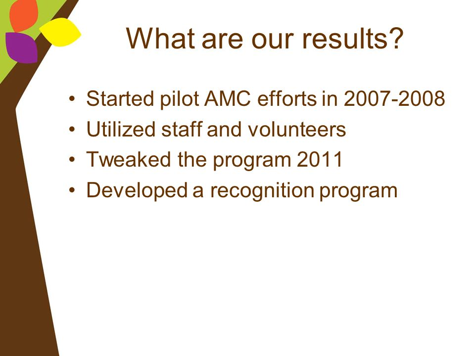 What are our results? Started pilot AMC efforts in 2007-2008 Utilized staff and volunteers Tweaked the program 2011 Developed a recognition program