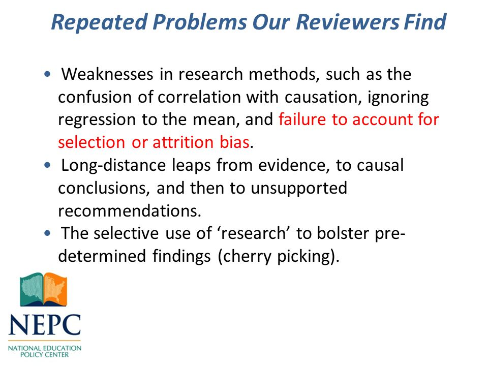 Repeated Problems Our Reviewers Find Weaknesses in research methods, such as the confusion of correlation with causation, ignoring regression to the mean, and failure to account for selection or attrition bias.