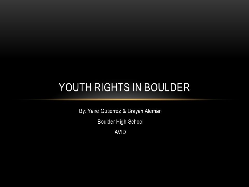 By: Yaire Gutierrez & Brayan Aleman Boulder High School AVID YOUTH RIGHTS IN BOULDER