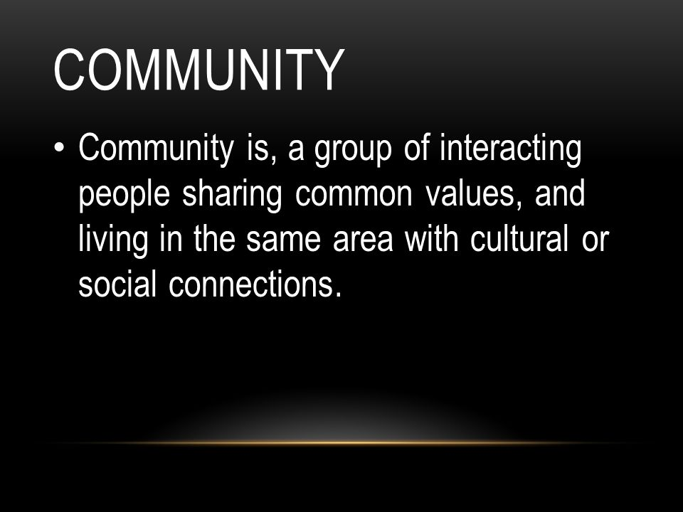 COMMUNITY Community is, a group of interacting people sharing common values, and living in the same area with cultural or social connections.
