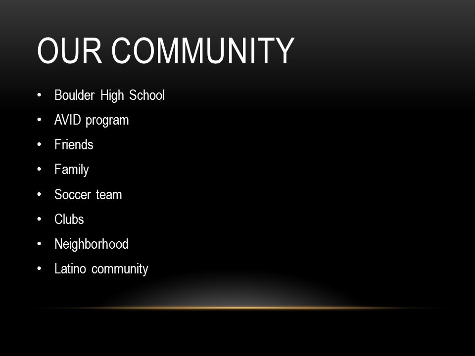 OUR COMMUNITY Boulder High School AVID program Friends Family Soccer team Clubs Neighborhood Latino community