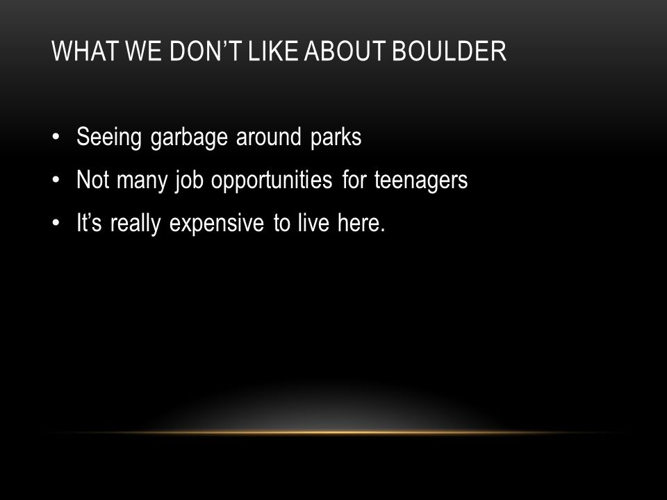 WHAT WE DON'T LIKE ABOUT BOULDER Seeing garbage around parks Not many job opportunities for teenagers It's really expensive to live here.