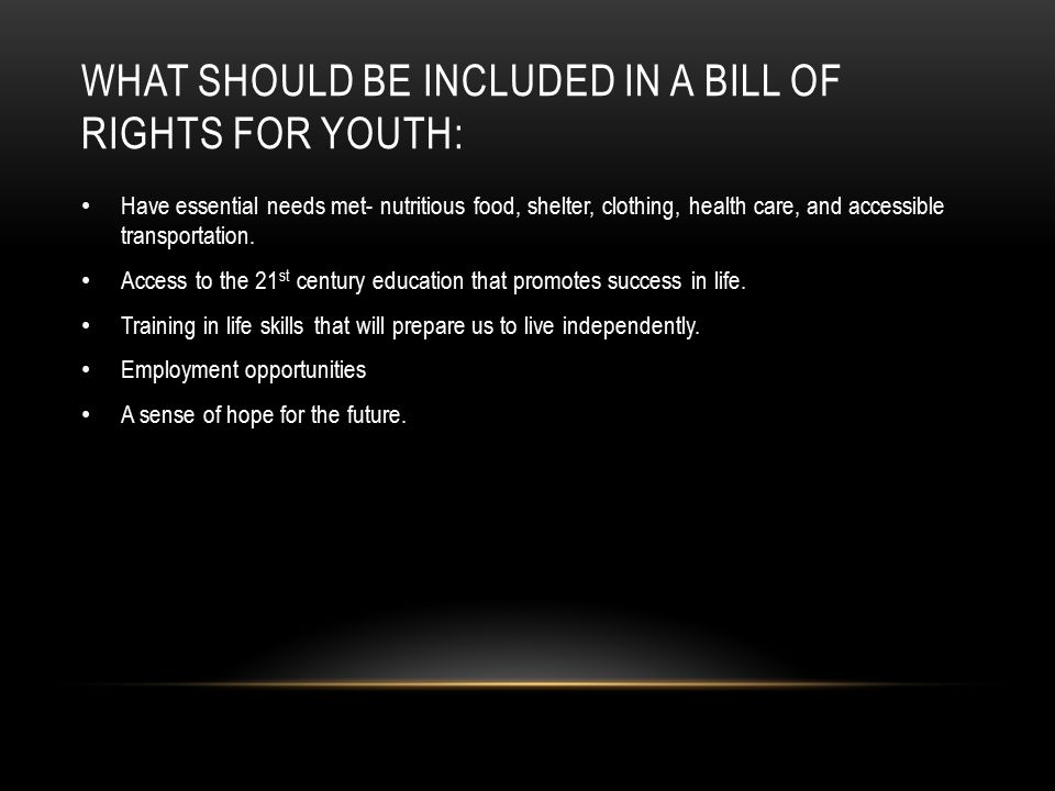 WHAT SHOULD BE INCLUDED IN A BILL OF RIGHTS FOR YOUTH: Have essential needs met- nutritious food, shelter, clothing, health care, and accessible transportation.
