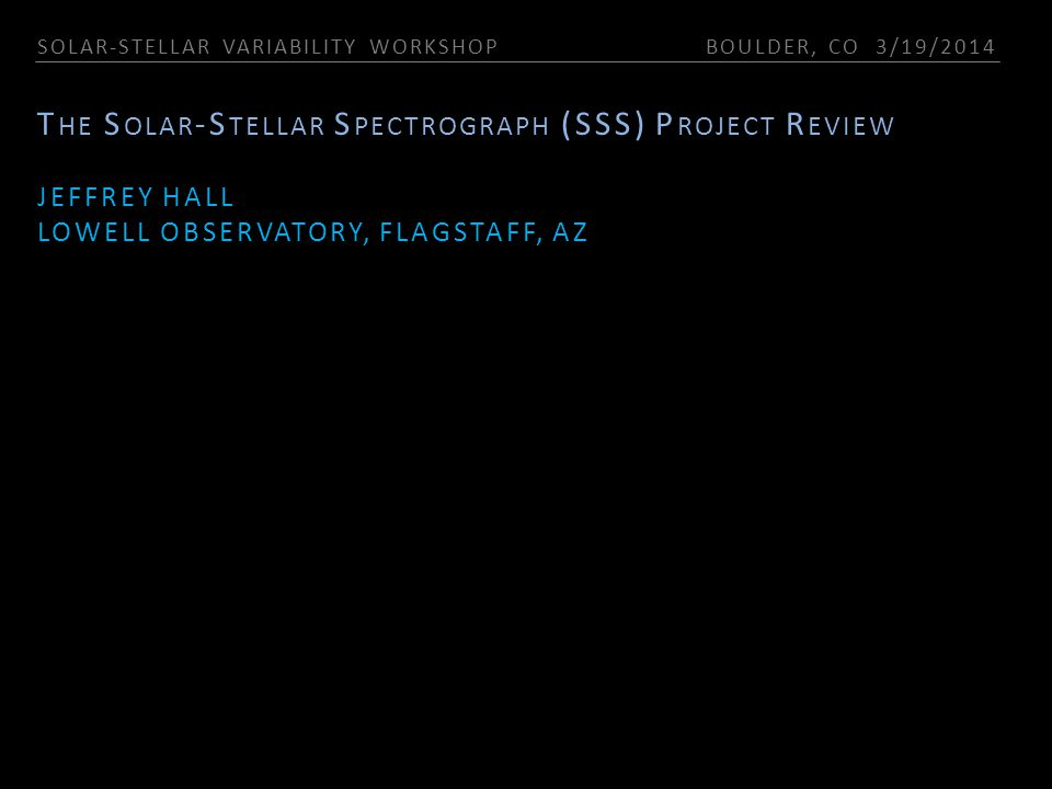 SOLAR-STELLAR VARIABILITY WORKSHOP BOULDER, CO 3/19/2014 T HE S OLAR -S TELLAR S PECTROGRAPH (SSS) P ROJECT R EVIEW JEFFREY HALL LOWELL OBSERVATORY, F