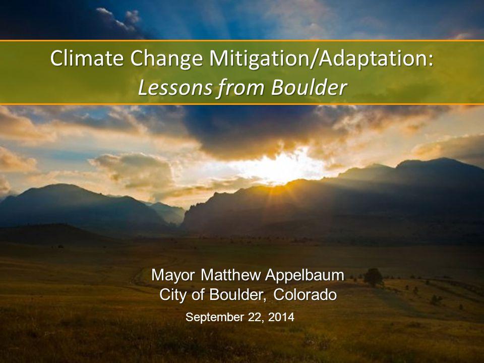 Climate Change Mitigation/Adaptation: Lessons from Boulder September 22, 2014 Mayor Matthew Appelbaum City of Boulder, Colorado