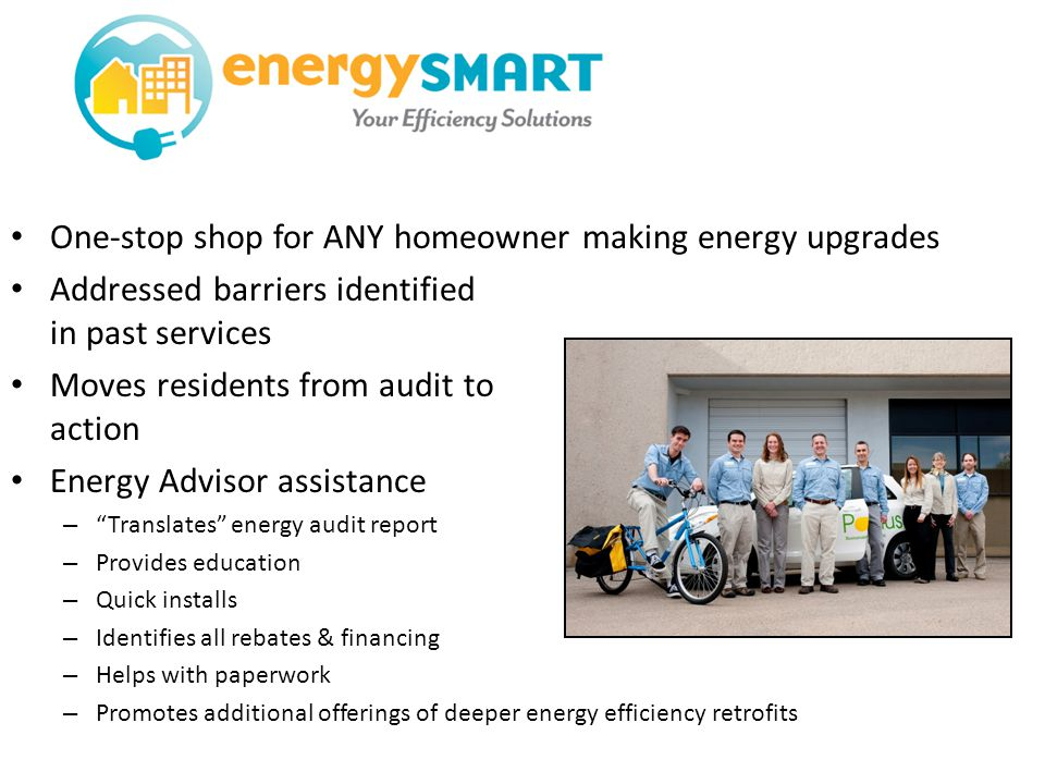 One-stop shop for ANY homeowner making energy upgrades Addressed barriers identified in past services Moves residents from audit to action Energy Advisor assistance – Translates energy audit report – Provides education – Quick installs – Identifies all rebates & financing – Helps with paperwork – Promotes additional offerings of deeper energy efficiency retrofits