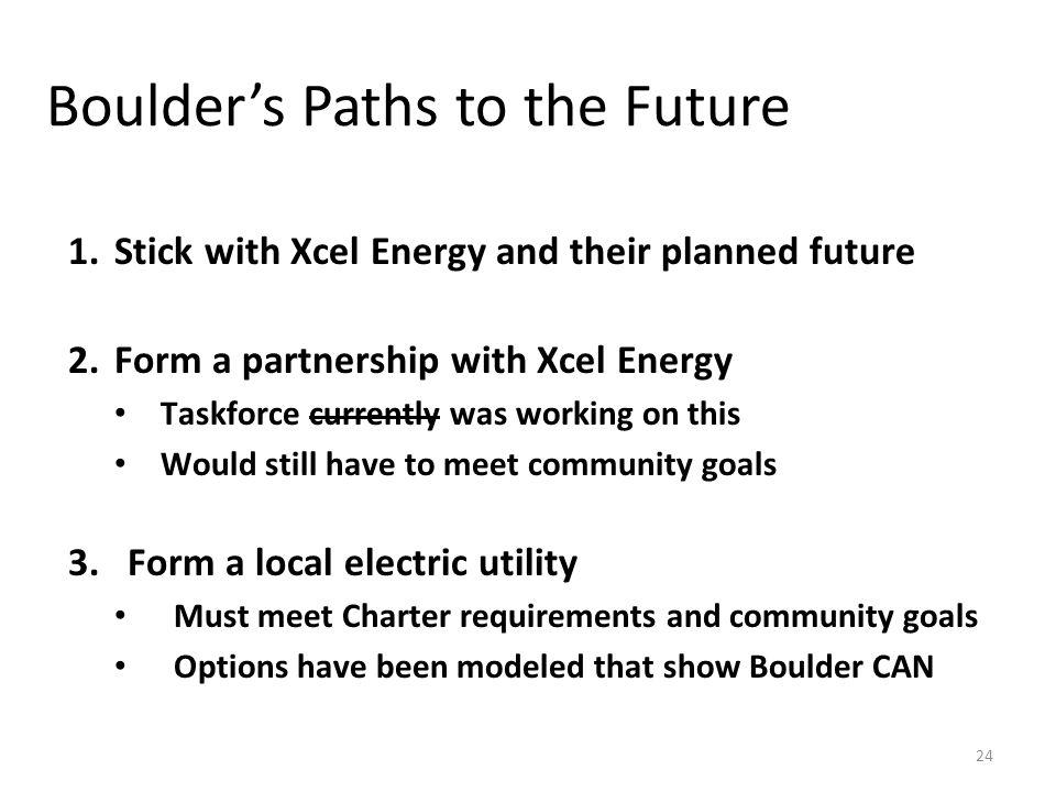 Boulder's Paths to the Future 1.Stick with Xcel Energy and their planned future 2.Form a partnership with Xcel Energy Taskforce currently was working on this Would still have to meet community goals 3.Form a local electric utility Must meet Charter requirements and community goals Options have been modeled that show Boulder CAN 24