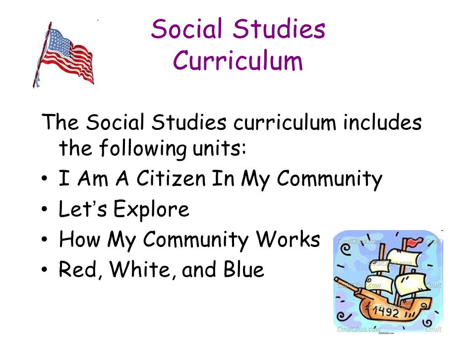 Social Studies Curriculum The Social Studies curriculum includes the following units: I Am A Citizen In My Community Let's Explore How My Community Works Red, White, and Blue