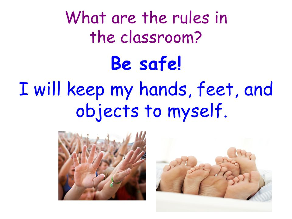 What are the rules in the classroom Be safe! I will keep my hands, feet, and objects to myself.