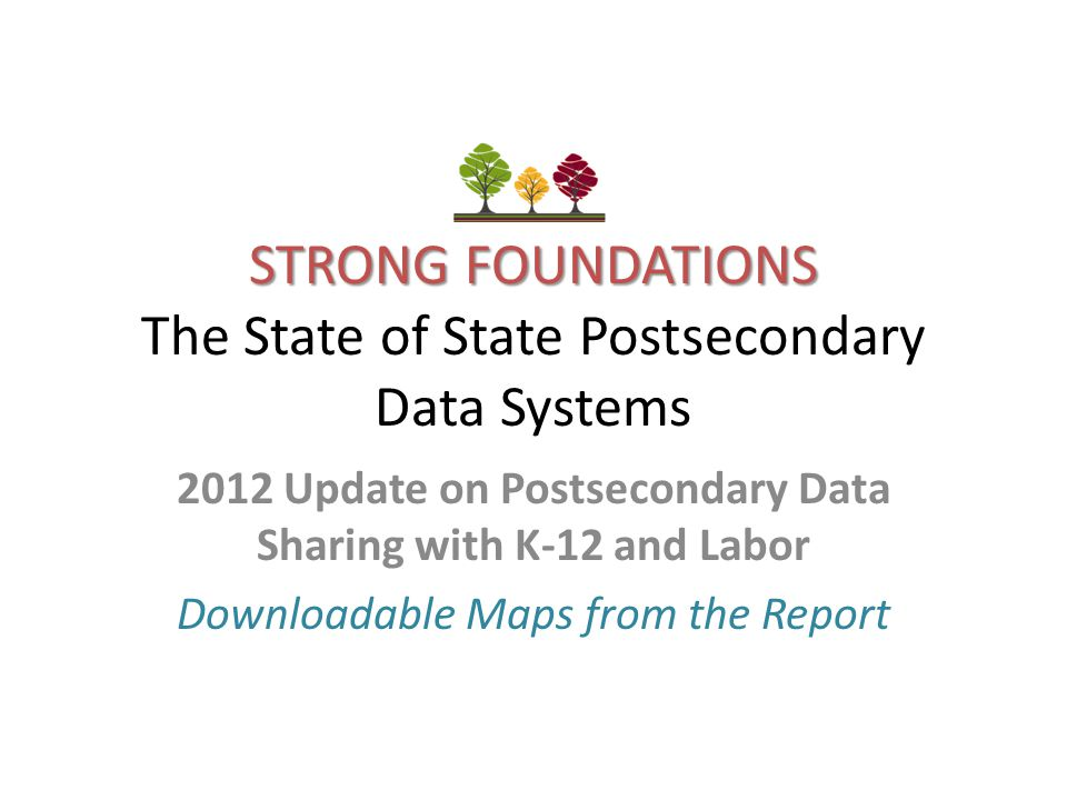 STRONG FOUNDATIONS STRONG FOUNDATIONS The State of State Postsecondary Data Systems 2012 Update on Postsecondary Data Sharing with K-12 and Labor Downloadable Maps from the Report