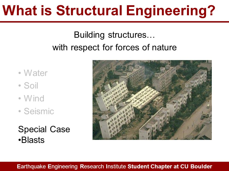 Earthquake Engineering Research Institute Student Chapter at CU Boulder Building structures… with respect for forces of nature Water Soil Wind Seismic What is Structural Engineering.