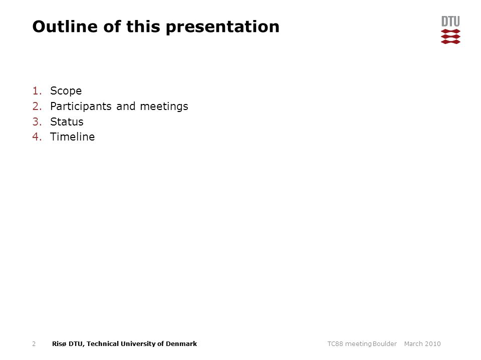 Risø DTU, Technical University of Denmark Outline of this presentation 1.Scope 2.Participants and meetings 3.Status 4.Timeline March 2010TC88 meeting