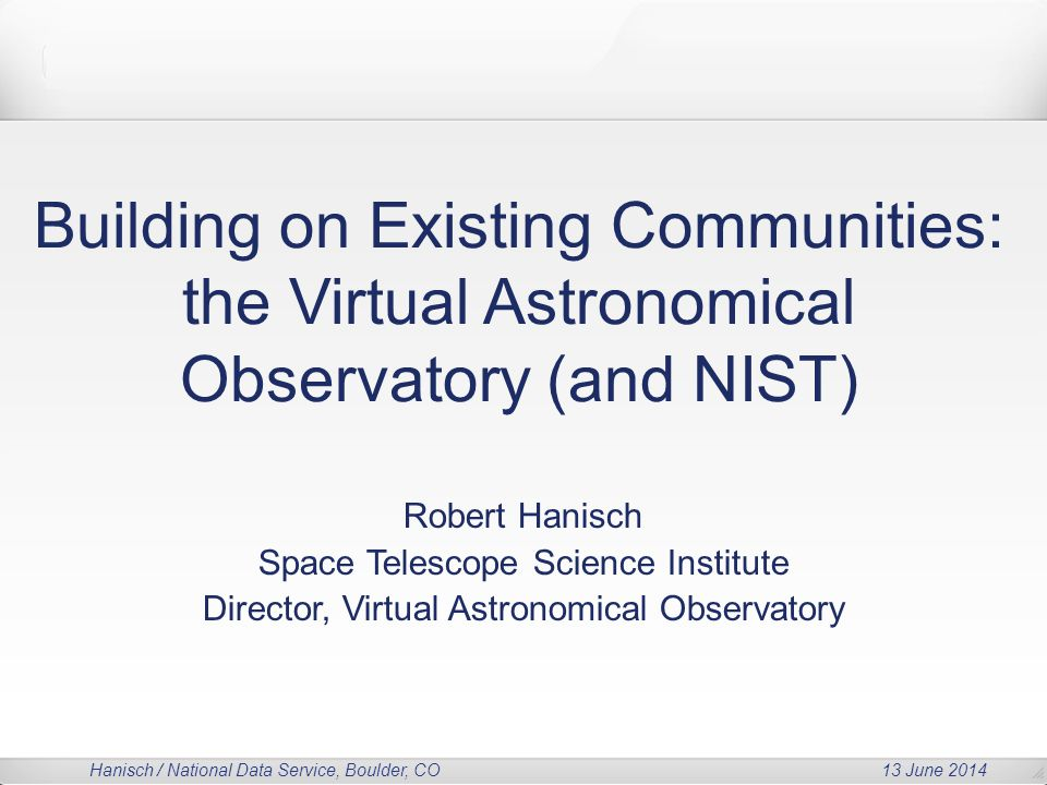 Hanisch / National Data Service, Boulder, CO 13 June 2014 Building on Existing Communities: the Virtual Astronomical Observatory (and NIST) Robert Hanisch Space Telescope Science Institute Director, Virtual Astronomical Observatory