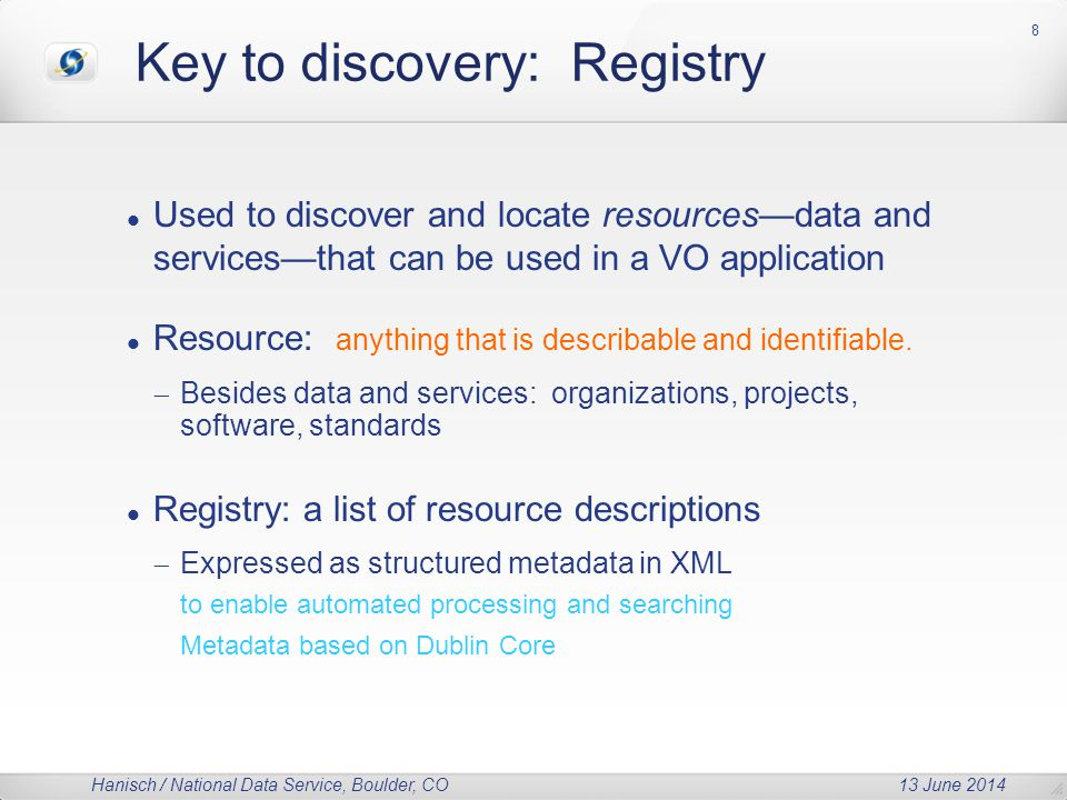 Hanisch / National Data Service, Boulder, CO 13 June 2014 Key to discovery: Registry Used to discover and locate resources—data and services—that can be used in a VO application Resource: anything that is describable and identifiable.