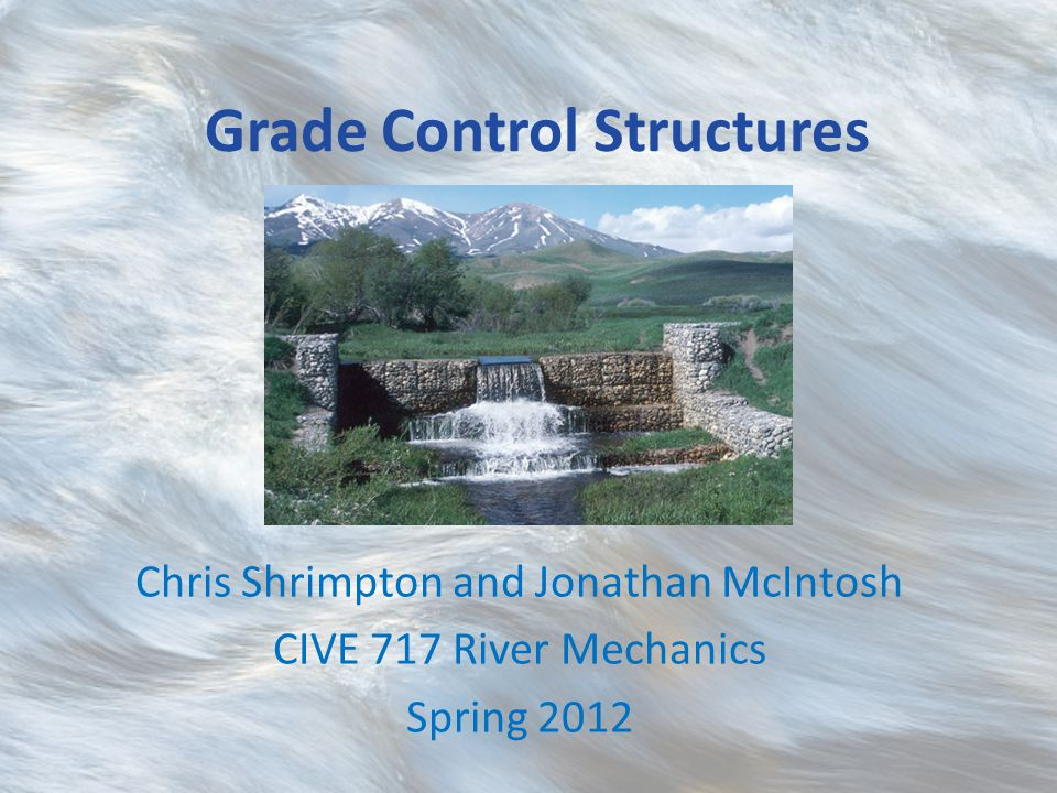 Grade Control Structures Chris Shrimpton and Jonathan McIntosh CIVE 717 River Mechanics Spring 2012