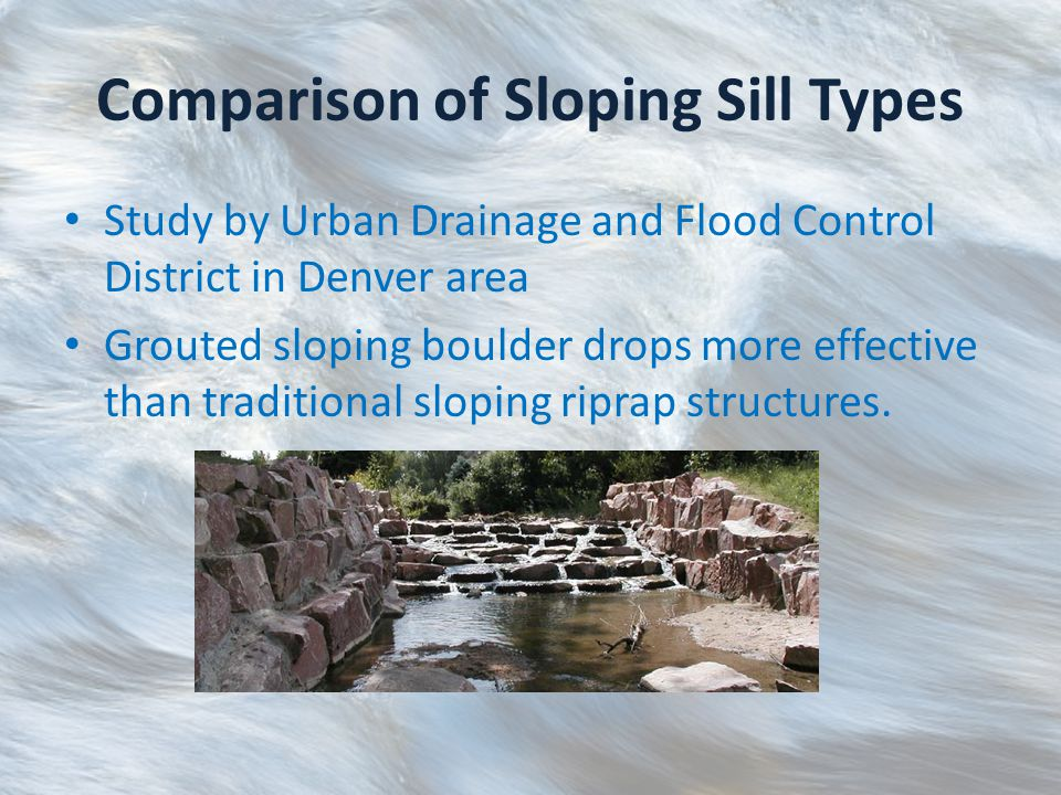 Comparison of Sloping Sill Types Study by Urban Drainage and Flood Control District in Denver area Grouted sloping boulder drops more effective than traditional sloping riprap structures.
