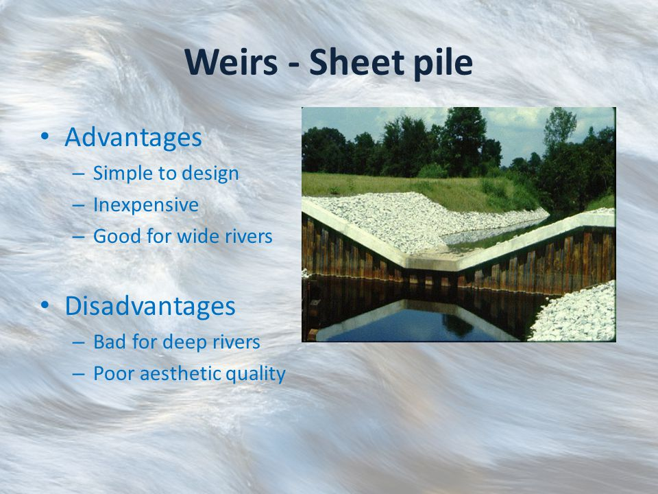 Weirs - Sheet pile Advantages – Simple to design – Inexpensive – Good for wide rivers Disadvantages – Bad for deep rivers – Poor aesthetic quality