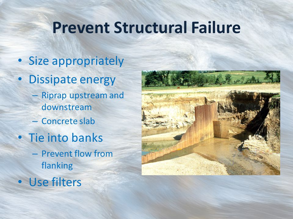 Prevent Structural Failure Size appropriately Dissipate energy – Riprap upstream and downstream – Concrete slab Tie into banks – Prevent flow from flanking Use filters