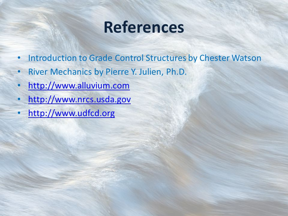 References Introduction to Grade Control Structures by Chester Watson River Mechanics by Pierre Y.