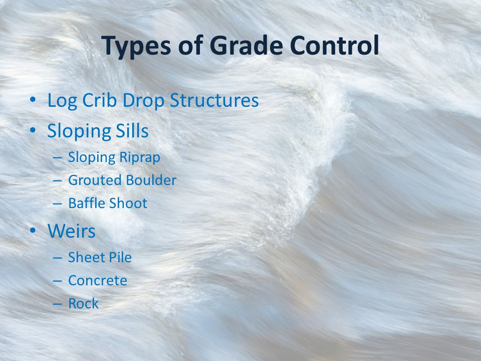 Types of Grade Control Log Crib Drop Structures Sloping Sills – Sloping Riprap – Grouted Boulder – Baffle Shoot Weirs – Sheet Pile – Concrete – Rock