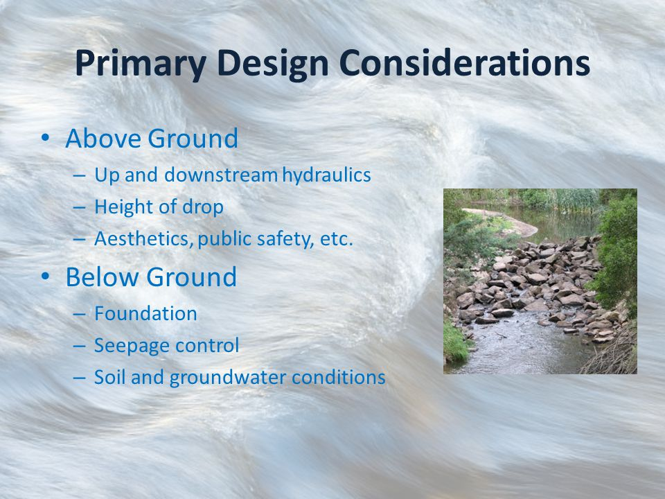 Primary Design Considerations Special attention where design intersects channel bed/soil Sufficient excavation and soil compaction to prevent undercutting by the flow Utilize filters to prevent erosion of underlying material Armor channel on downstream end to prevent scour
