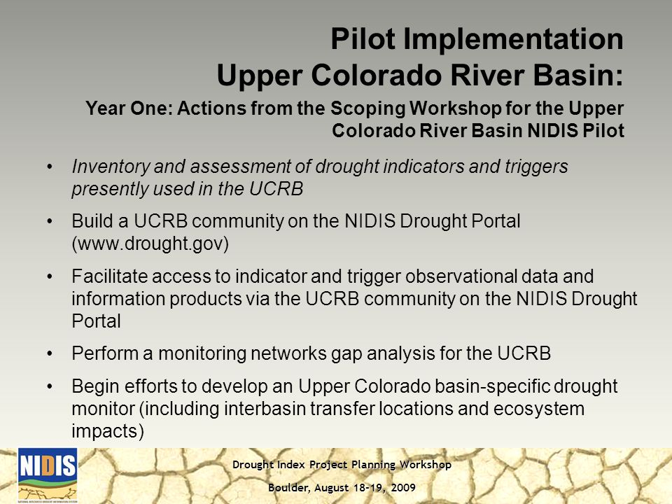 Drought Index Project Planning Workshop Boulder, August 18-19, 2009 Pilot Implementation Upper Colorado River Basin: Year One: Actions from the Scoping Workshop for the Upper Colorado River Basin NIDIS Pilot Inventory and assessment of drought indicators and triggers presently used in the UCRB Build a UCRB community on the NIDIS Drought Portal (  Facilitate access to indicator and trigger observational data and information products via the UCRB community on the NIDIS Drought Portal Perform a monitoring networks gap analysis for the UCRB Begin efforts to develop an Upper Colorado basin-specific drought monitor (including interbasin transfer locations and ecosystem impacts)