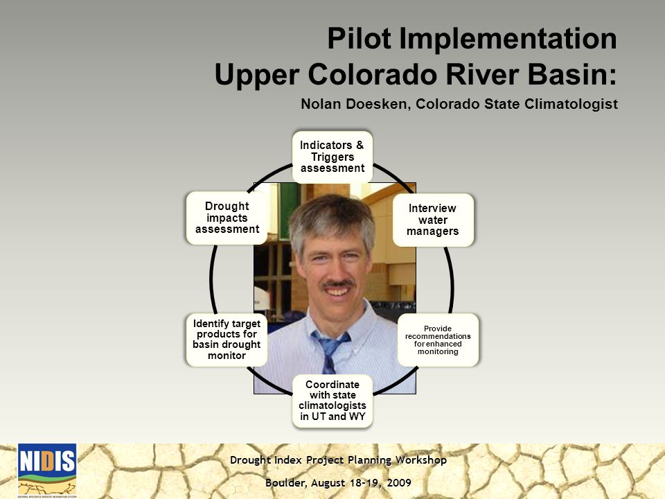 Drought Index Project Planning Workshop Boulder, August 18-19, 2009 Indicators & Triggers assessment Interview water managers Provide recommendations for enhanced monitoring Coordinate with state climatologists in UT and WY Identify target products for basin drought monitor Drought impacts assessment Pilot Implementation Upper Colorado River Basin: Nolan Doesken, Colorado State Climatologist