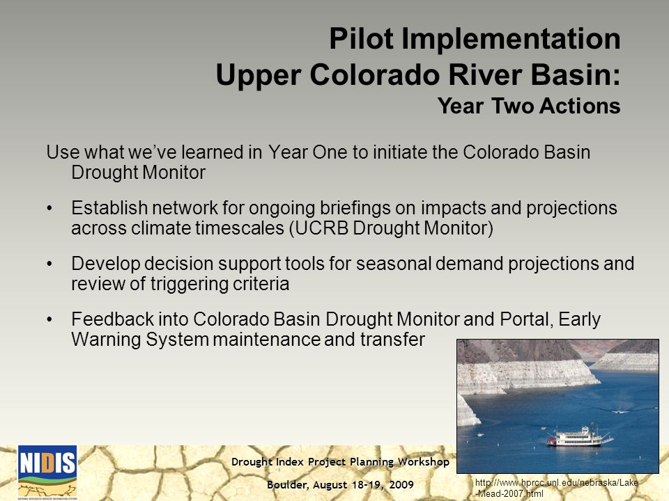 Drought Index Project Planning Workshop Boulder, August 18-19, 2009 Use what we've learned in Year One to initiate the Colorado Basin Drought Monitor Establish network for ongoing briefings on impacts and projections across climate timescales (UCRB Drought Monitor) Develop decision support tools for seasonal demand projections and review of triggering criteria Feedback into Colorado Basin Drought Monitor and Portal, Early Warning System maintenance and transfer Pilot Implementation Upper Colorado River Basin: Year Two Actions   -Mead-2007.html