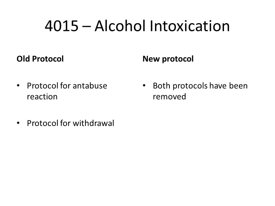 4015 – Alcohol Intoxication Old Protocol Protocol for antabuse reaction Protocol for withdrawal New protocol Both protocols have been removed