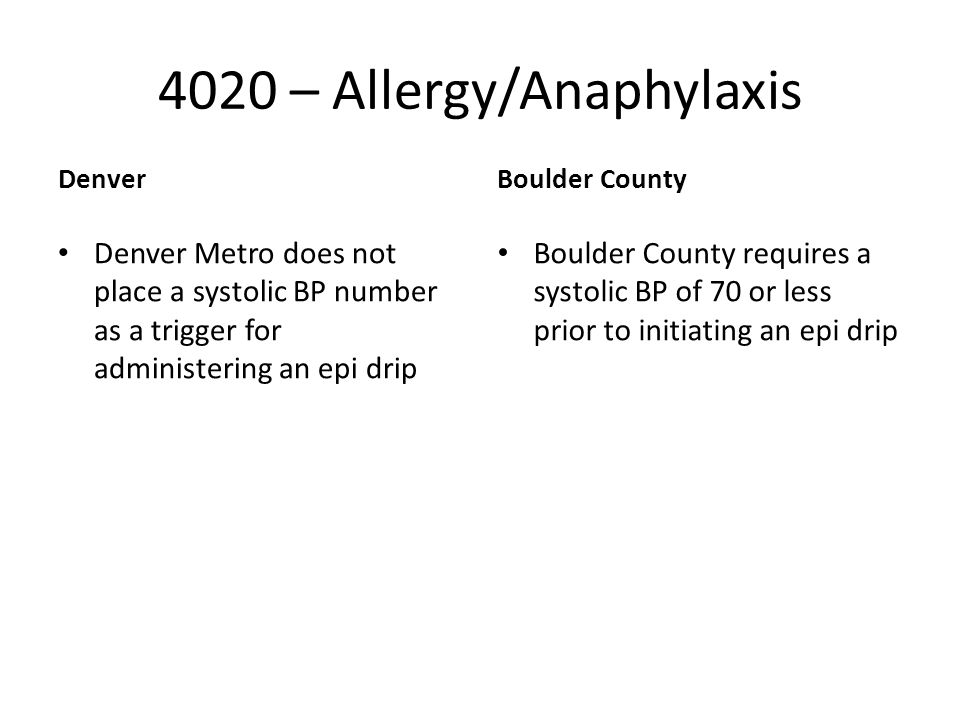 4020 – Allergy/Anaphylaxis Denver Denver Metro does not place a systolic BP number as a trigger for administering an epi drip Boulder County Boulder County requires a systolic BP of 70 or less prior to initiating an epi drip