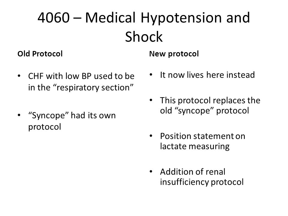 4060 – Medical Hypotension and Shock Old Protocol CHF with low BP used to be in the respiratory section Syncope had its own protocol New protocol It now lives here instead This protocol replaces the old syncope protocol Position statement on lactate measuring Addition of renal insufficiency protocol