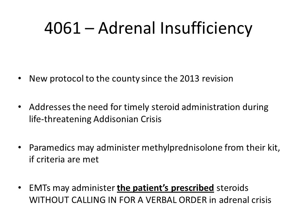 4061 – Adrenal Insufficiency New protocol to the county since the 2013 revision Addresses the need for timely steroid administration during life-threatening Addisonian Crisis Paramedics may administer methylprednisolone from their kit, if criteria are met EMTs may administer the patient's prescribed steroids WITHOUT CALLING IN FOR A VERBAL ORDER in adrenal crisis