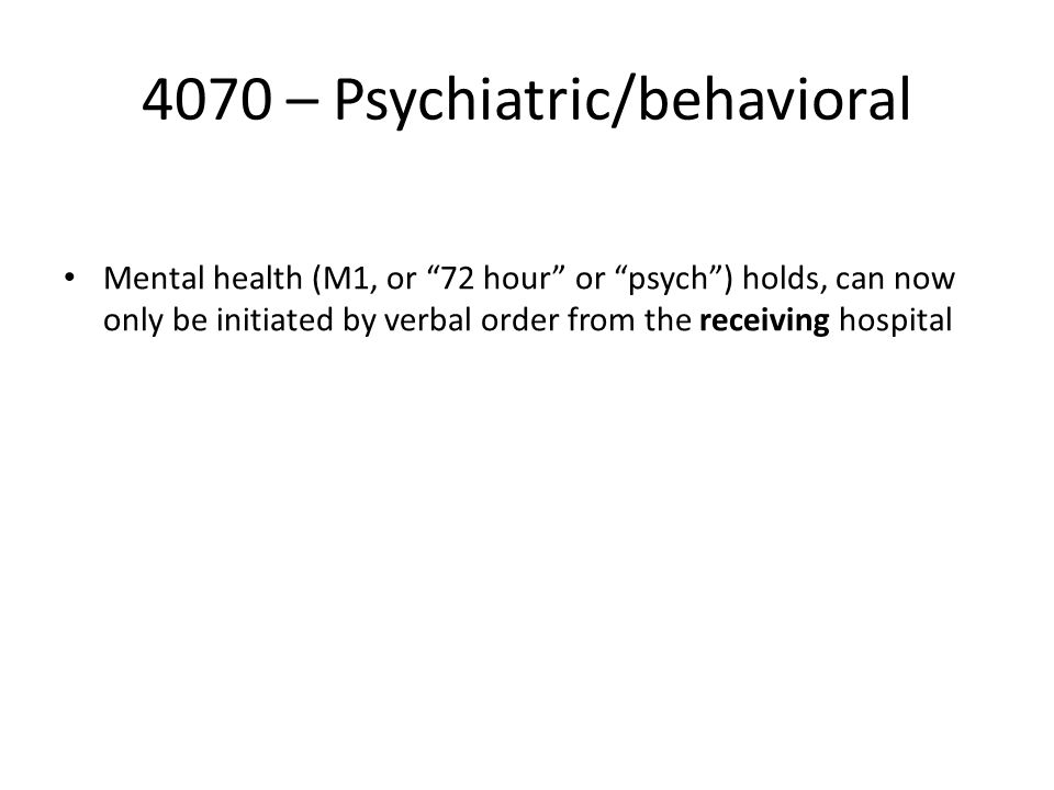 4070 – Psychiatric/behavioral Mental health (M1, or 72 hour or psych ) holds, can now only be initiated by verbal order from the receiving hospital