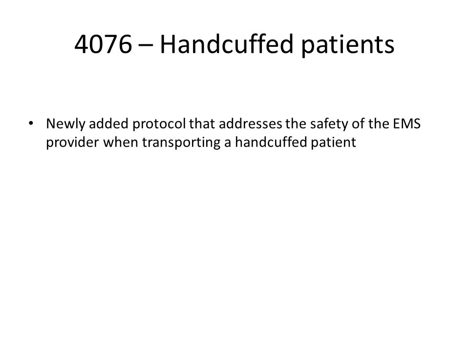 4076 – Handcuffed patients Newly added protocol that addresses the safety of the EMS provider when transporting a handcuffed patient