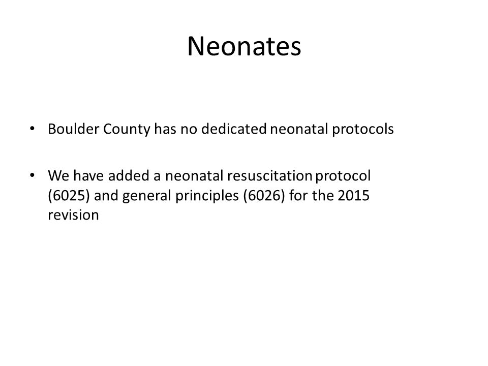 Neonates Boulder County has no dedicated neonatal protocols We have added a neonatal resuscitation protocol (6025) and general principles (6026) for the 2015 revision
