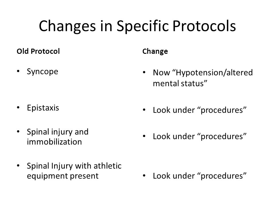 Changes in Specific Protocols Old Protocol Syncope Epistaxis Spinal injury and immobilization Spinal Injury with athletic equipment present Change Now Hypotension/altered mental status Look under procedures
