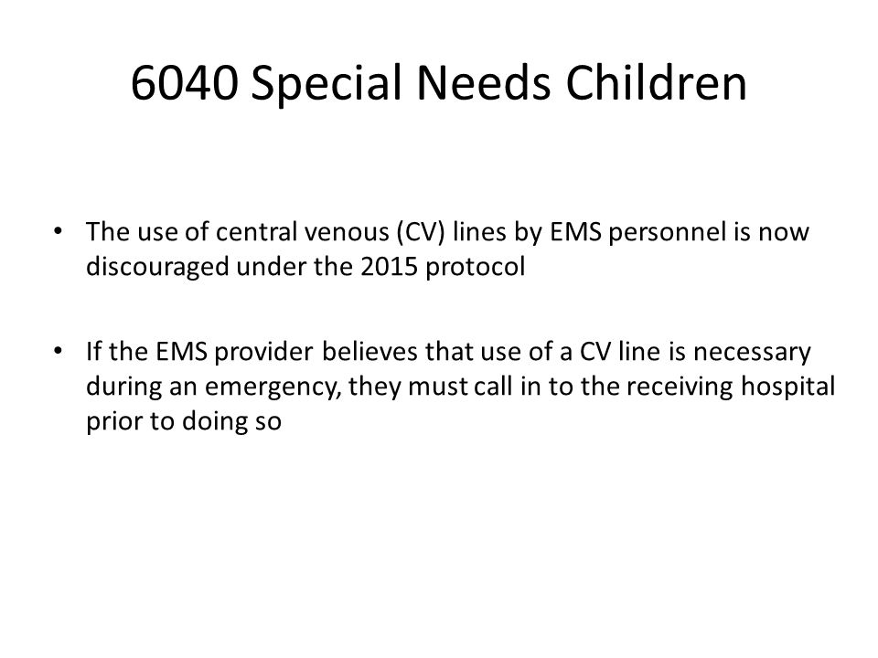 6040 Special Needs Children The use of central venous (CV) lines by EMS personnel is now discouraged under the 2015 protocol If the EMS provider believes that use of a CV line is necessary during an emergency, they must call in to the receiving hospital prior to doing so