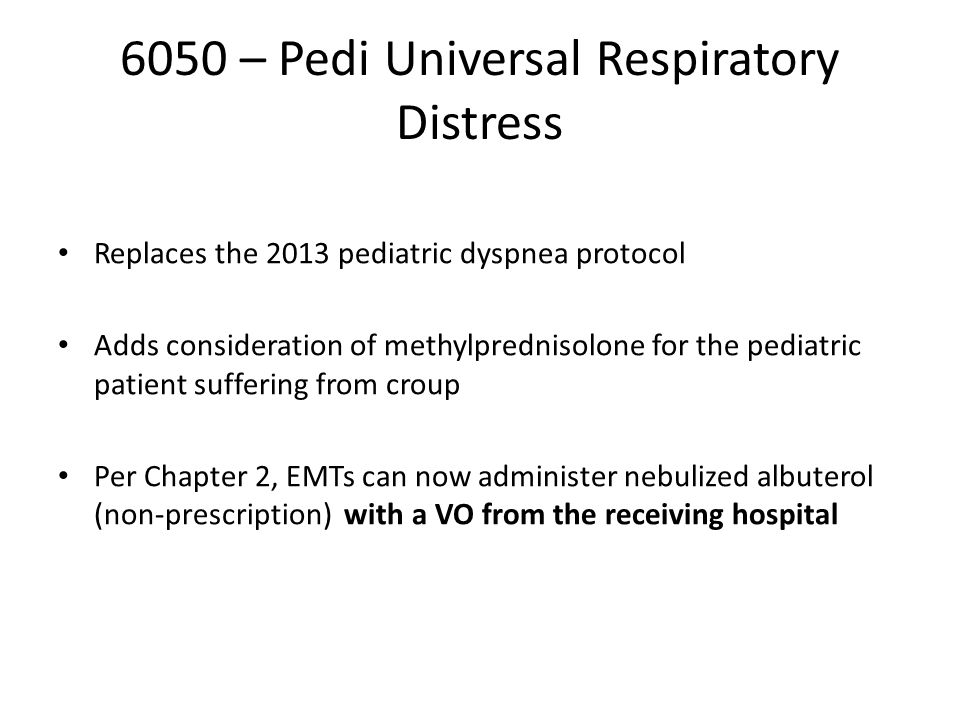 6050 – Pedi Universal Respiratory Distress Replaces the 2013 pediatric dyspnea protocol Adds consideration of methylprednisolone for the pediatric patient suffering from croup Per Chapter 2, EMTs can now administer nebulized albuterol (non-prescription) with a VO from the receiving hospital