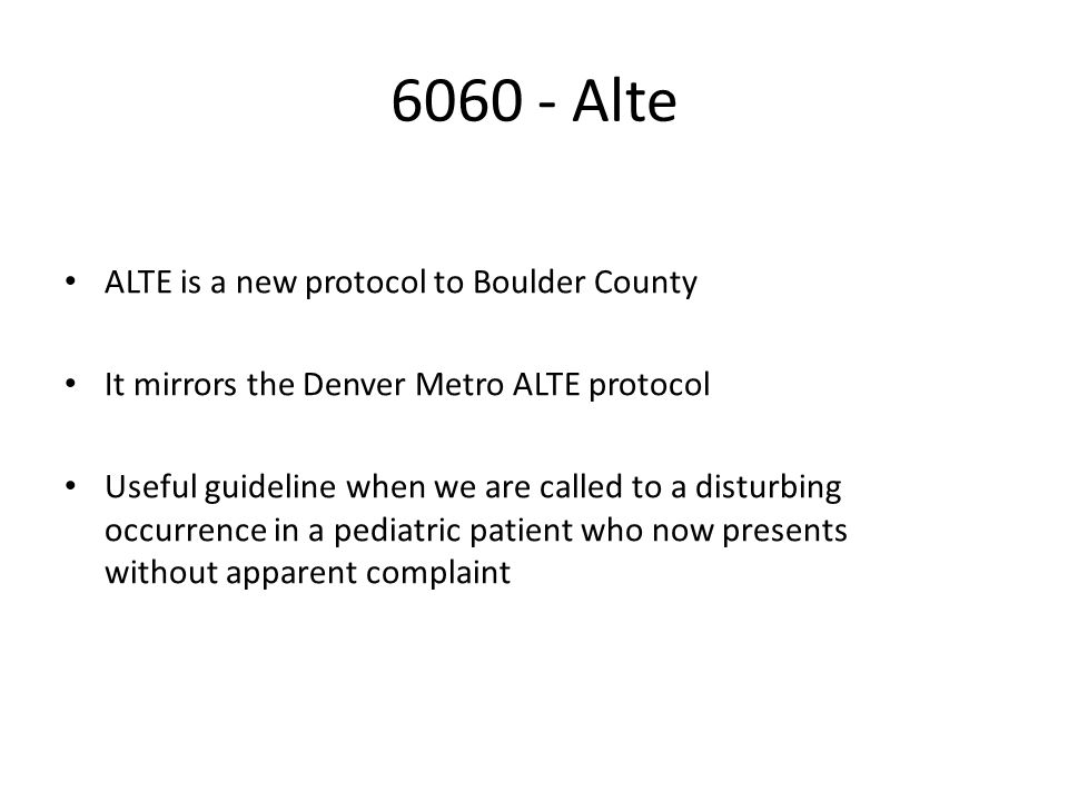 6060 - Alte ALTE is a new protocol to Boulder County It mirrors the Denver Metro ALTE protocol Useful guideline when we are called to a disturbing occurrence in a pediatric patient who now presents without apparent complaint