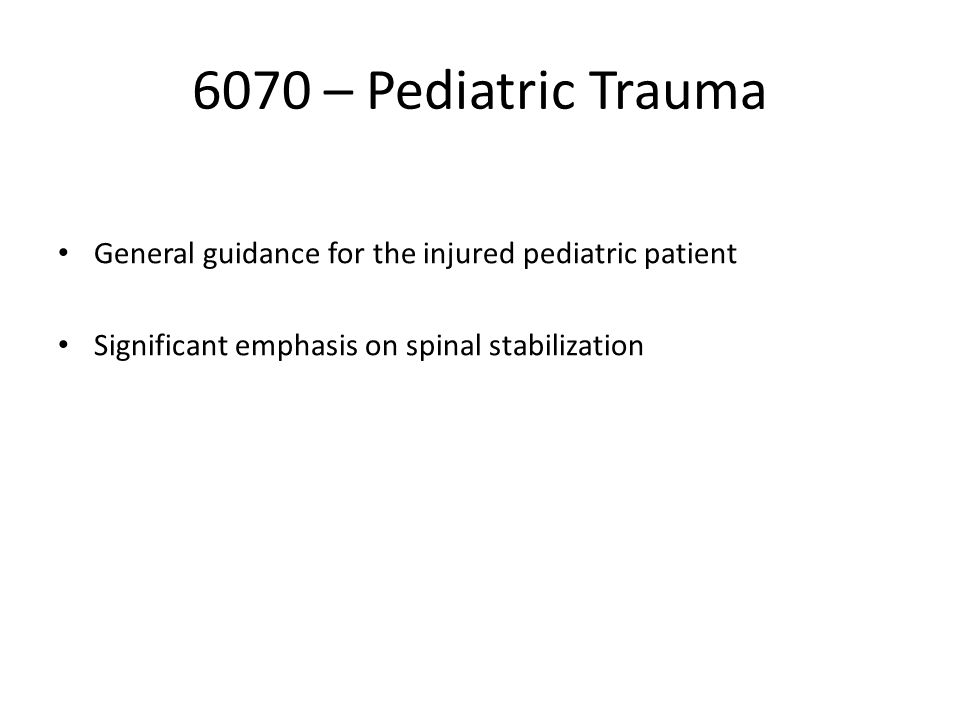 6070 – Pediatric Trauma General guidance for the injured pediatric patient Significant emphasis on spinal stabilization