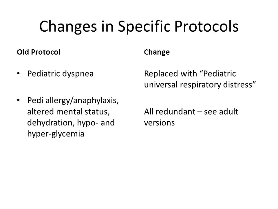 Changes in Specific Protocols Old Protocol Pediatric dyspnea Pedi allergy/anaphylaxis, altered mental status, dehydration, hypo- and hyper-glycemia Change Replaced with Pediatric universal respiratory distress All redundant – see adult versions