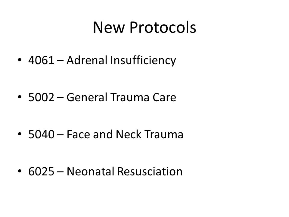 New Protocols 4061 – Adrenal Insufficiency 5002 – General Trauma Care 5040 – Face and Neck Trauma 6025 – Neonatal Resusciation