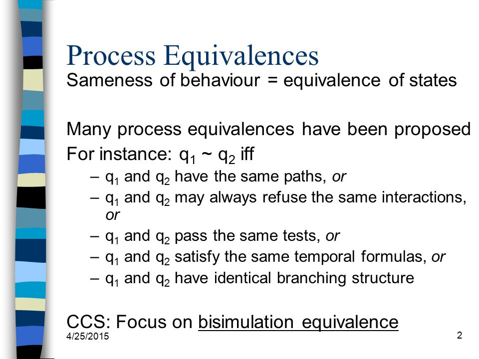 4/25/2015 2 Process Equivalences Sameness of behaviour = equivalence of states Many process equivalences have been proposed For instance: q 1 ~ q 2 if