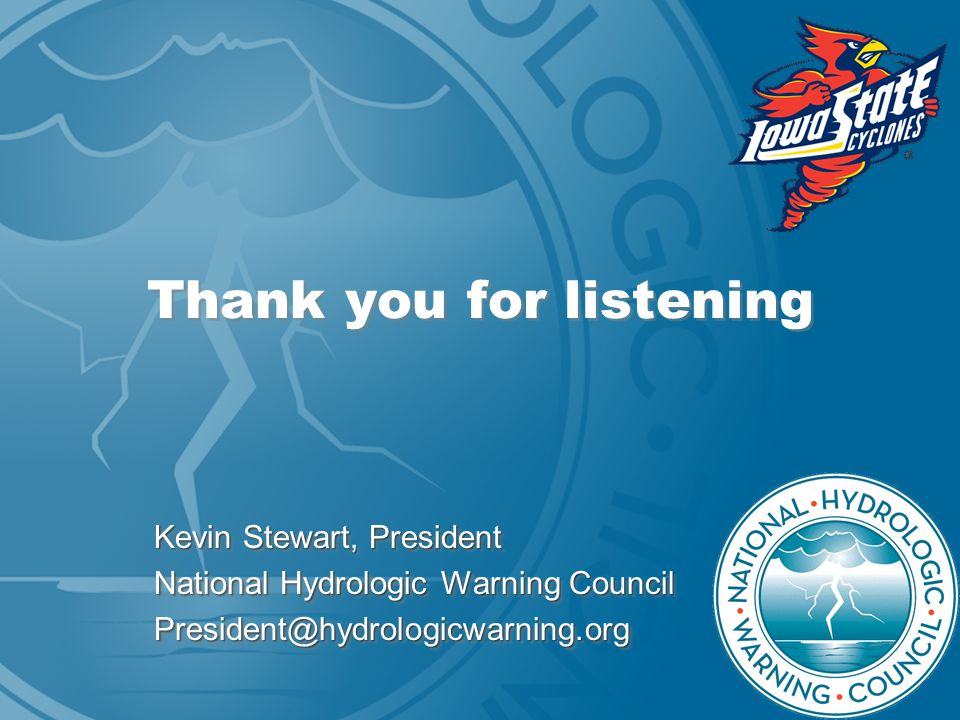 Thank you for listening Kevin Stewart, President National Hydrologic Warning Council President@hydrologicwarning.org Kevin Stewart, President National Hydrologic Warning Council President@hydrologicwarning.org