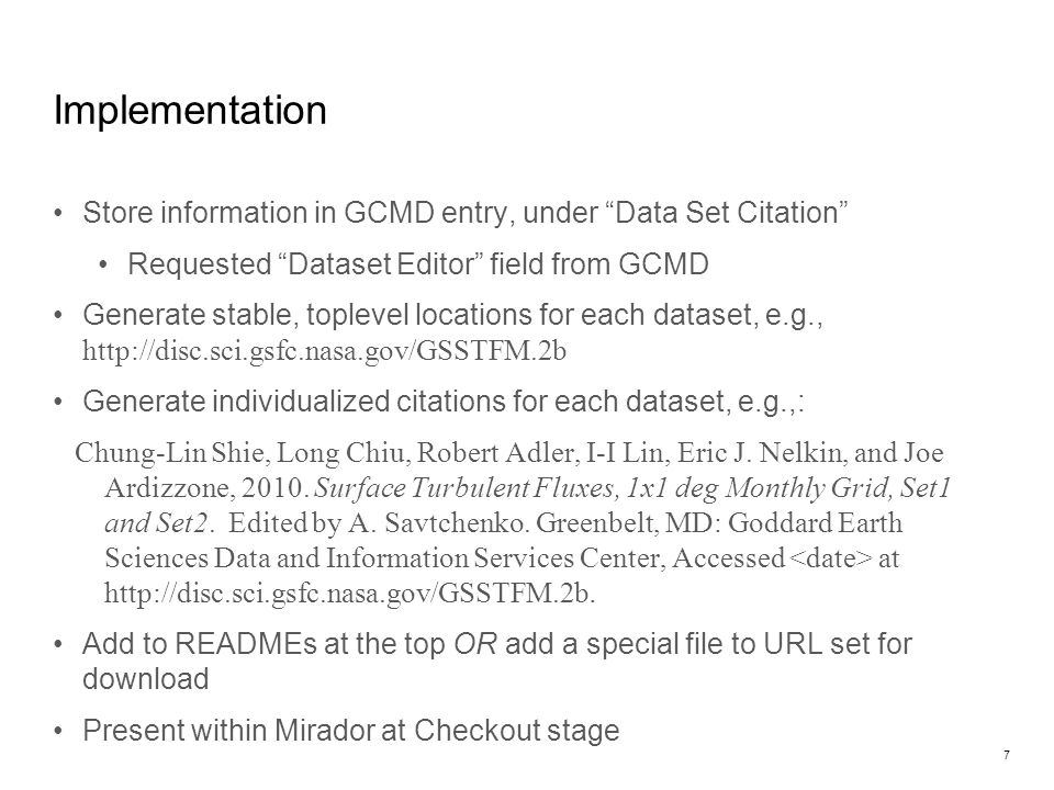 Implementation Store information in GCMD entry, under Data Set Citation Requested Dataset Editor field from GCMD Generate stable, toplevel locations for each dataset, e.g., http://disc.sci.gsfc.nasa.gov/GSSTFM.2b Generate individualized citations for each dataset, e.g.,: Chung-Lin Shie, Long Chiu, Robert Adler, I-I Lin, Eric J.