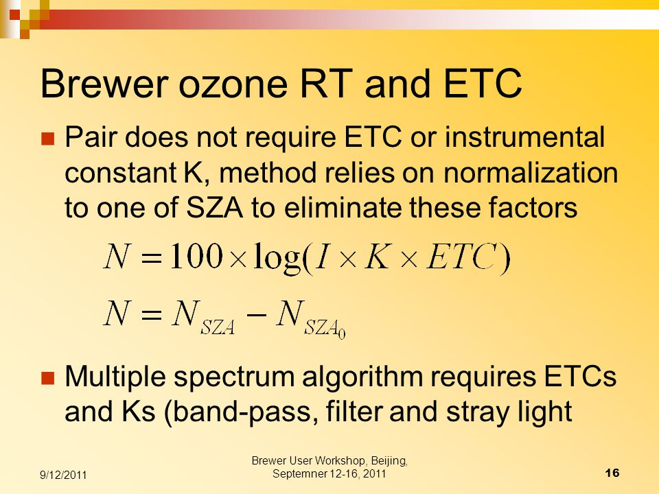 Brewer ozone RT and ETC Pair does not require ETC or instrumental constant K, method relies on normalization to one of SZA to eliminate these factors Multiple spectrum algorithm requires ETCs and Ks (band-pass, filter and stray light Brewer User Workshop, Beijing, Septemner 12-16, 201116 9/12/2011