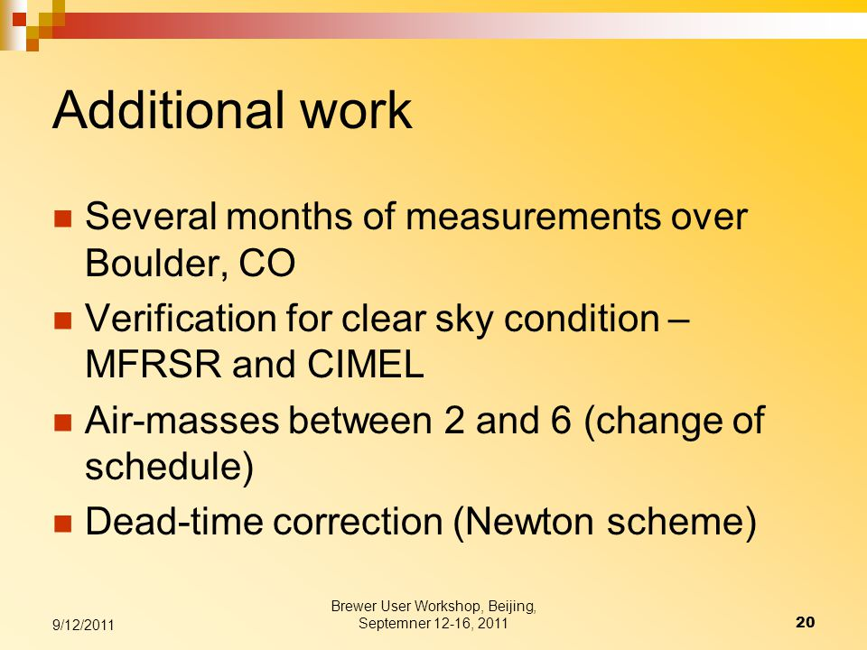 Additional work Several months of measurements over Boulder, CO Verification for clear sky condition – MFRSR and CIMEL Air-masses between 2 and 6 (change of schedule) Dead-time correction (Newton scheme) Brewer User Workshop, Beijing, Septemner 12-16, 201120 9/12/2011