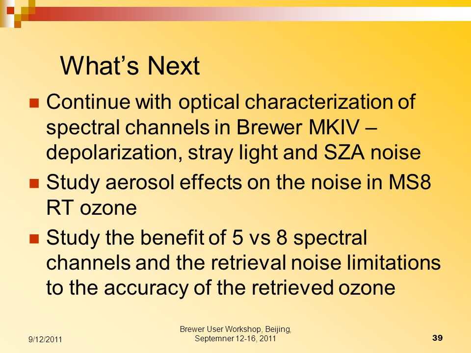What's Next Continue with optical characterization of spectral channels in Brewer MKIV – depolarization, stray light and SZA noise Study aerosol effects on the noise in MS8 RT ozone Study the benefit of 5 vs 8 spectral channels and the retrieval noise limitations to the accuracy of the retrieved ozone 9/12/2011 39 Brewer User Workshop, Beijing, Septemner 12-16, 2011