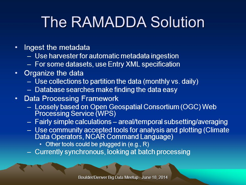 The RAMADDA Solution Ingest the metadata –Use harvester for automatic metadata ingestion –For some datasets, use Entry XML specification Organize the data –Use collections to partition the data (monthly vs.